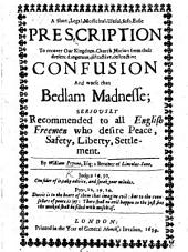 A short, legal, medicinal, usefull, safe, easie Prescription to recover our Kingdom, Church, Nation, from their present dangerous, distractive, destructive confusion and worse than Bedlam madnesse, etc