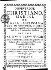DESPERTADOR CHRISTIANO, MARIAL DE MARIA SANTISSIMA N.S. EN SVS FESTIVIDADES, EN ORDEN à excitar en los Fieles la Devocion, Amor, Imotacion de la Reyna de los Angeles, y Hombres: DEDICASE AL ILMO. Y REVMO. SEÑOR DON Fr. JOSEPH SANCHIZ, ARÇOBISPO DE la Santa Iglesia Metrapolitana de Tarragona Primada de las Españas, &c