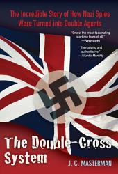 Double-Cross System: The Incredible Story of How Nazi Spies Were Turned into Double Agents