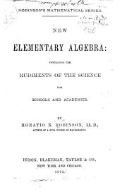 New Elementary Algebra: Containing the Rudiments of the Science for Schools and Academies