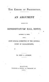 The Errors of Prohibition: An Argument Delivered in the Representatives' Hall, Boston, April 3, 1867, Before a Joint Special Committee of the General Court of Massachusetts