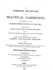A Complete Dictionary of Practical Gardening: Comprehending All the Modern Improvements in the Art; Whether in the Raising of the Various Esculent Vegetables, Or in the Forcing and Managing of Different Sorts of Fruits and Plants, and that of Laying Out, Ornamenting, and Planting, Gardens and Pleasure Grounds: with Correct Engravings ... from Original Drawings by Sydenham Edwards