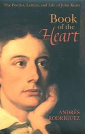 Book of the Heart: The Poetics, Letters, and Life of John Keats