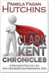 The Clark Kent Chronicles: A Mother's Tale of Life with her ADHD & Asperger's Son