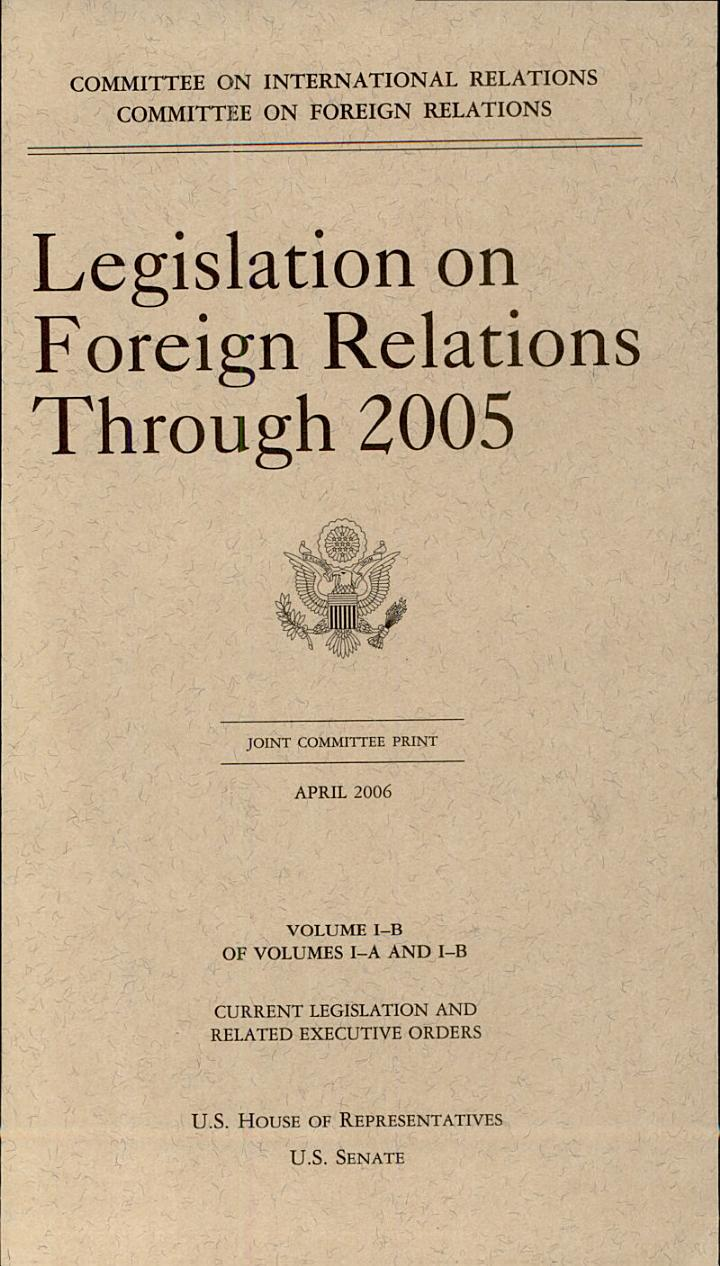 Legislation on Foreign Relations Through 2005, V. 1B, Current Legislation and Related Executive Orders, April 2006