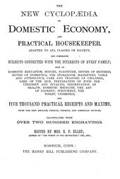 The New Cyclopaedia of Domestic Economy and Practical Housekeeper: Adapted to All Classes of Society and Comprising Subjects Connected with the Interests of Every Family, Such as Domestic Education, Houses, Furniture, Duties of Mistress, Duties of Domestics, the Storeroom, Marketing, Table and Attendance, Care and Training of Children, Care of the Sick, Preparation of Food for Children and Invalids, Preservation of Health, Domestic Medicine, the Art of Cookery, Perfumery, the Toilet, Cosmetics, and Five Thousand Practical Receipts and Maxims : from the Best English, French, German, and American Sources : Illustrated with Over Two Hundred Engravings