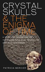 Crystal Skulls and the Enigma of Time - A spiritual adventure into the Mayan world of prediction and self discovery