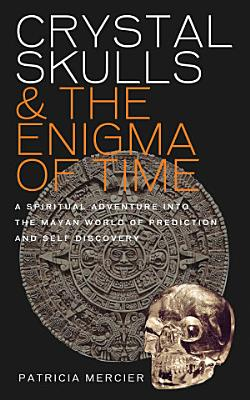 Crystal Skulls and the Enigma of Time   A spiritual adventure into the Mayan world of prediction and self discovery PDF