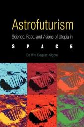 Astrofuturism: Science, Race, and Visions of Utopia in Space