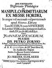 Resp. Dissertatio philologica de manipulo primitiarum ex messe hordei, ... ex Levitici xxiii. 10, seq. ... contra J. Spencerum. Præs. P. Zornio, etc