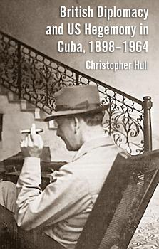 British Diplomacy and US Hegemony in Cuba  1898 1964 PDF
