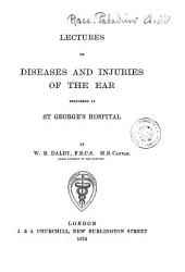 Lectures on Diseases and Injuries of the Ear Delivered at ST George's Hospital by W. B. Dalby