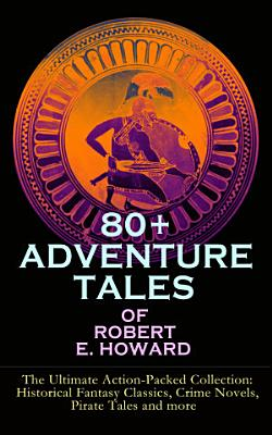 80  ADVENTURE TALES OF ROBERT E  HOWARD   The Ultimate Action Packed Collection  Historical Fantasy Classics  Crime Novels  Pirate Tales and more PDF