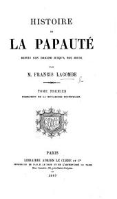 Histoire de la Papauté depuis son origine jusqu'à nos jours: Volume1