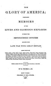 The Glory of America: Comprising Memoirs of the Lives and Glorious Exploits of Some of the Distinguished Officers Engaged in the Late War with Great Britain ; Among which are Andrew Jackson ... [et Al.]