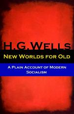 New Worlds for Old - A Plain Account of Modern Socialism (The original unabridged edition)
