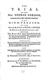 The Trial of the Hon. George Gordon, Commonly Called Lord George Gordon: For High-treason, at the Bar of the Court of King's Bench, on Monday, the 5th of February, 1781. ... Taken in Short-hand by William Vincent, Esq; of Gray's-Inn