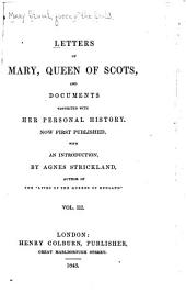Letters of Mary , Queen of Scots: And Documents Connected with Her Personal History, Volume 3