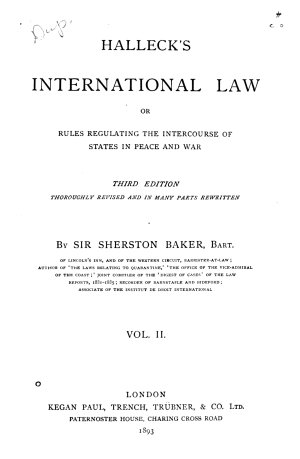 Halleck s International Law  Or  Rules Regulating the Intercourse of States in Peace and War