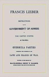 Instructions for the Goverment of Armies in the United States in the Field: With, Guerilla Parties Considered With Reference to the Laws and Usages of War