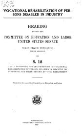 Vocational Rehabilitation of Persons Disabled in Industry: Hearing ... on S. 18, a Bill to Provide for the Promotion of Vocational Rehabilitation of Persons Disabled in Industry Or Otherwise and Their Return to Civil Employment