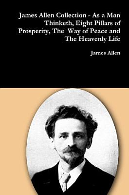 James Allen Collection   As a Man Thinketh  Eight Pillars of Prosperity  The Way of Peace and The Heavenly Life