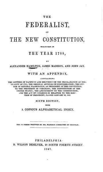 Download The Federalist  on the New Constitution     by A  Hamilton  James Madison  and John Jay  With an Appendix Containing the Letters of Pacificus  A  Hamilton  and Helvidius  J  Madison   on the Proclamation of Neutrality of 1793  the Original Articles of Confederation     Sixth Edition  Etc Book