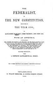 The Federalist, on the New Constitution ... by A. Hamilton, James Madison, and John Jay. With an Appendix Containing the Letters of Pacificus (A. Hamilton) and Helvidius (J. Madison), on the Proclamation of Neutrality of 1793; the Original Articles of Confederation ... Sixth Edition, Etc: Volume 1