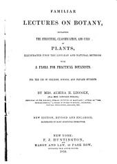 Familiar Lectures on Botany: Explaining the Structure, Classification, and Uses of Plants, Illustrated Upon the Linnaean and Natural Methods, with a Flora for Practical Botanists