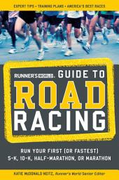 Runner's World Guide to Road Racing: Run Your First (or Fastest) 5-K, 10-K, Half-Marathon, or Marathon