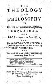 The Theology and Philosophy in Cicero's Somnium Scipionis, Explained: Or, a Brief Attempt to Demonstrate, that the Newtonian System is Perfectly Agreeable to the Notions of the Wisest Ancients: and that Mathematical Principles are the Only Sure Ones