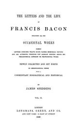 The Letters and the Life of Francis Bacon: Including All His Occasional Works Namely Letters Speeches Tracts State Papers Memorials Devices and All Authentic Writings Not Already Printed Among His Philosophical Literary Or Professional Works, Volume 2