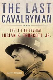 The Last Cavalryman: The Life of General Lucian K. Truscott, Jr.