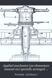 Applied Mechanics (an Elementary Manual On) Specially Arranged for the Use of ... Elementary Engineering Students