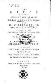The Lives of Those Eminent Antiquaries Elias Ashmole, Esquire, and Mr. William Lilly, Written by Themselves; Containing, First, William Lilly's History of His Life and Times, with Notes