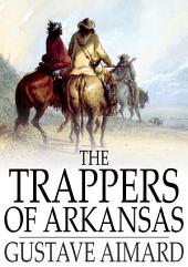 The Trappers of Arkansas: Or, The Royal Heart