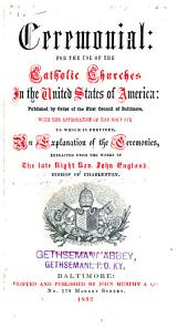 Ceremonial for the Use of the Catholic Churches in the United States of America: Published by Order of the First Council of Baltimore: With the Approbation of the Holy See, to which is Prefixed an Explanation of the Ceremonies, Extracted from the Works of the Late Right Rev. John England ...