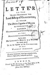 A Letter to the Right Reverend the Lord Bishop of Gloucester: In which the Divine Legation of Moses is Vindicated, as Well from the Misapprehensions of His Lordship's Friends, as the Misrepresentations of His Enemies: and in which His Lordship's Merits as a Writer are Clearly Proved to be Far Superior to the Encomiums of His Warmest Admirers, Volume 5