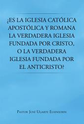¿Es la Iglesia católica apostólica y romana la verdadera iglesia fundada por Cristo, o la verdadera iglesia fundada por el Anticristo?