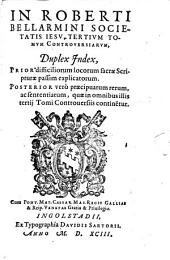 In Roberti Bellarmini Societatis Iesv, Tertivm Tomvm Controversiarvm, Duplex Jndex: Prior difficiliorum locorum sacrae Scripturae ... Posterior verò praecipuarum rerum, ac sententiarum ...
