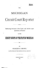 The Michigan Circuit Court Reporter: Embracing Decisions of the Courts and Articles Upon Questions of Practice in the Circuit Courts of the State of Michigan