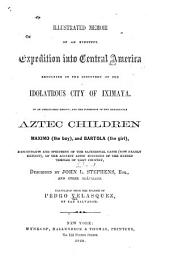 Illustrated Memoir of an Eventful Expedition Into Central America Resulting in the Discovery of the Idolatrous City of Iximaya, in an Unexplored Region: And the Possession of Two Remarkable Aztec Children, Maximo (the Boy), and Bartola (the Girl), Descendants and Specimens of the Sacerdotal Caste (now Nearly Extinct), of the Ancient Aztec Founders of the Ruined Temples of that Country