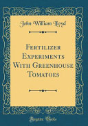 Fertilizer Experiments with Greenhouse Tomatoes  Classic Reprint