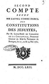 Second compte rendu sur l'appel comme d'abus, des constitutions des Jesuites, par M. Louis-René de Caradeuc de La Chalotais, procureur général du roi au parlement de Bretagne, les 21,22 & 24 mai 1762