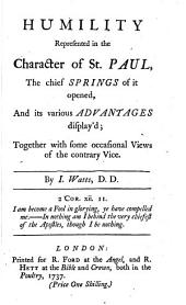 Humility Represented in the Character of St. Paul: The Chief Springs of it Opened, and Its Various Advantages Display'd; Together with Some Occasional Views of the Contrary Vice, Part 4