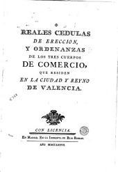 Reales cedulas de ereccion y ordenanzas de los tres cuerpos de comercio que residen en la ciudad y reyno de Valencia