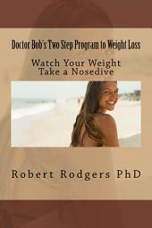 Doctor Bob's Two Step Program to Weight Loss: Easy. Fast. Effective. Watch Your Weight Take a Nosedive