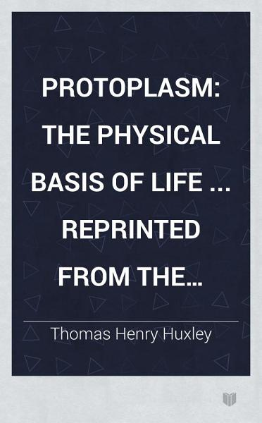 Download Protoplasm  the physical basis of life     Reprinted from the Fortnightly Review Book