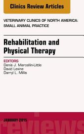 Rehabilitation and Physical Therapy, An Issue of Veterinary Clinics of North America: Small Animal Practice, E-Book