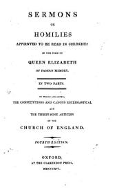 Sermons Or Homilies Appointed to be Read in Churches in the Time of Queen Elizabeth of Famous Memory: In Two Parts, to which are Added, the Constitutions and Canons Ecclesiastical and the Thirty-nine Articles of the Church of England